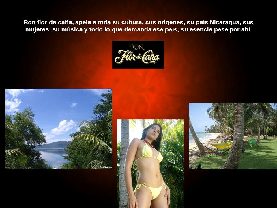 Ron flor de caña, apela a toda su cultura, sus orígenes, su país Nicaragua, sus mujeres, su música y todo lo que demanda ese país, su esencia pasa por