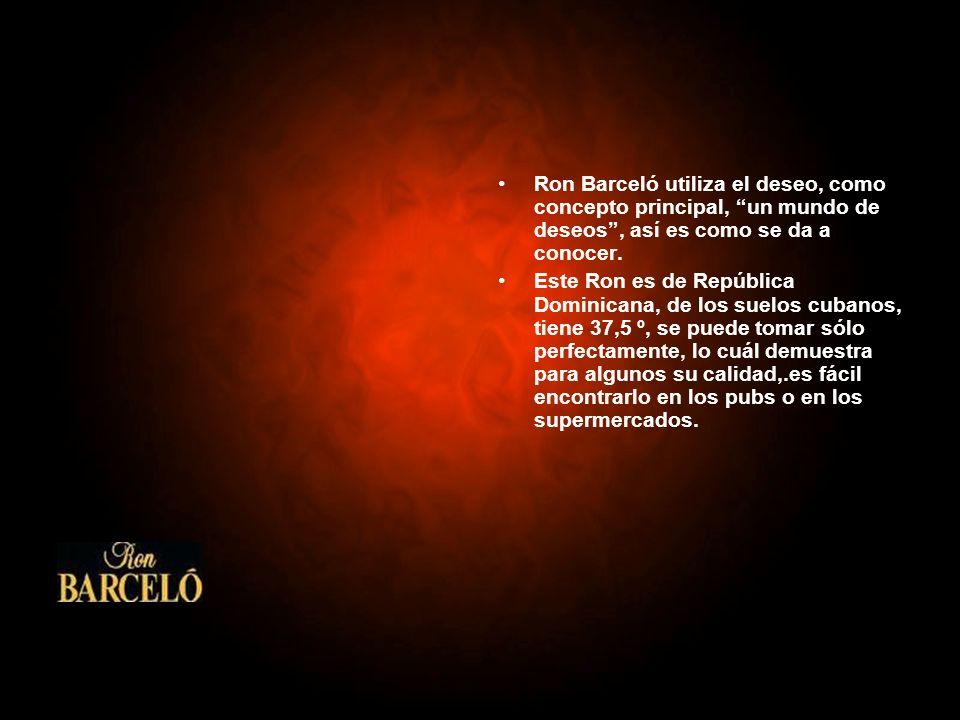 Ron Barceló utiliza el deseo, como concepto principal, un mundo de deseos, así es como se da a conocer. Este Ron es de República Dominicana, de los su