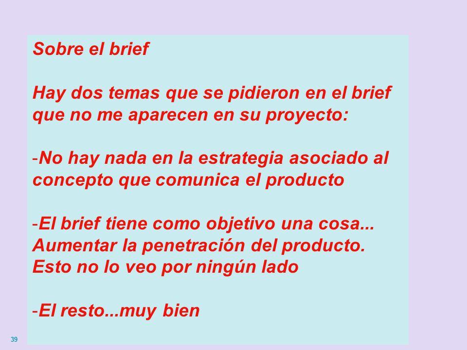39 Sobre el brief Hay dos temas que se pidieron en el brief que no me aparecen en su proyecto: -No hay nada en la estrategia asociado al concepto que comunica el producto -El brief tiene como objetivo una cosa...