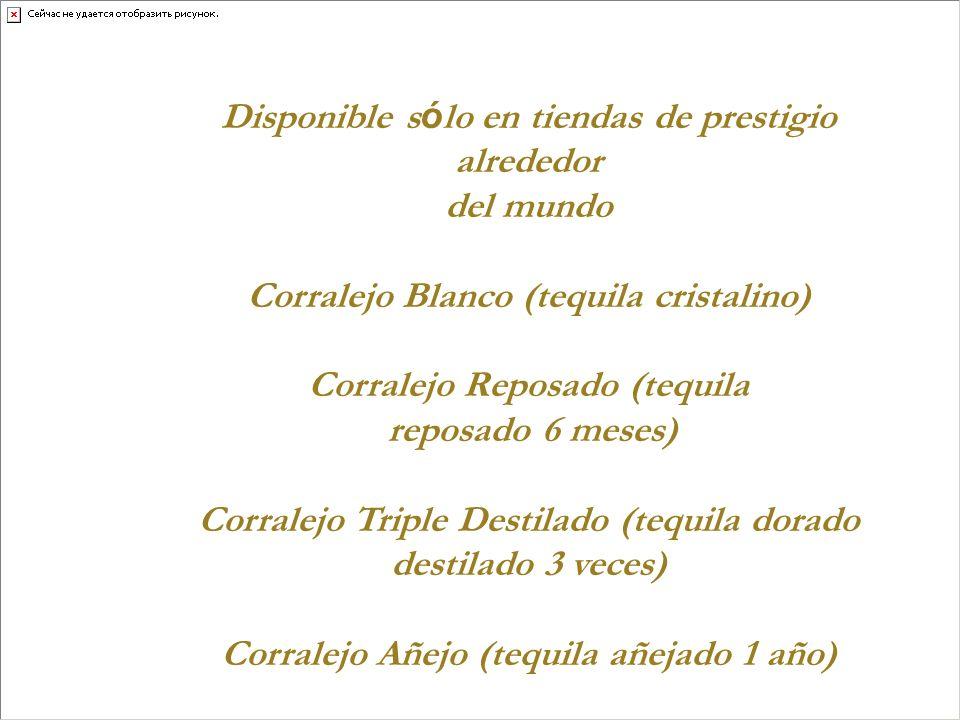 Disponible s ó lo en tiendas de prestigio alrededor del mundo Corralejo Blanco (tequila cristalino) Corralejo Reposado (tequila reposado 6 meses) Corr