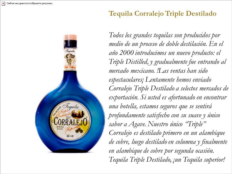 Tequila Corralejo Triple Destilado Todos los grandes tequilas son producidos por medio de un proceso de doble destilación. En el año 2000 introducimos