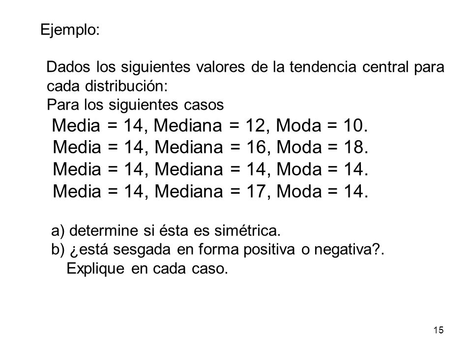 15 Dados los siguientes valores de la tendencia central para cada distribución: Para los siguientes casos Media = 14, Mediana = 12, Moda = 10. Media =
