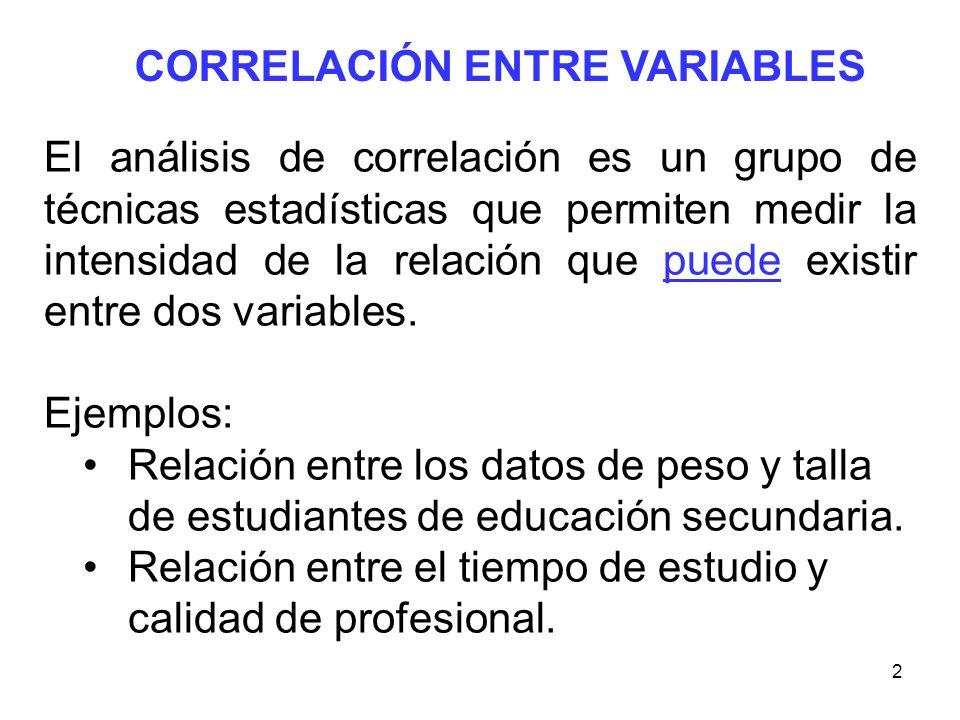 2 CORRELACIÓN ENTRE VARIABLES El análisis de correlación es un grupo de técnicas estadísticas que permiten medir la intensidad de la relación que pued