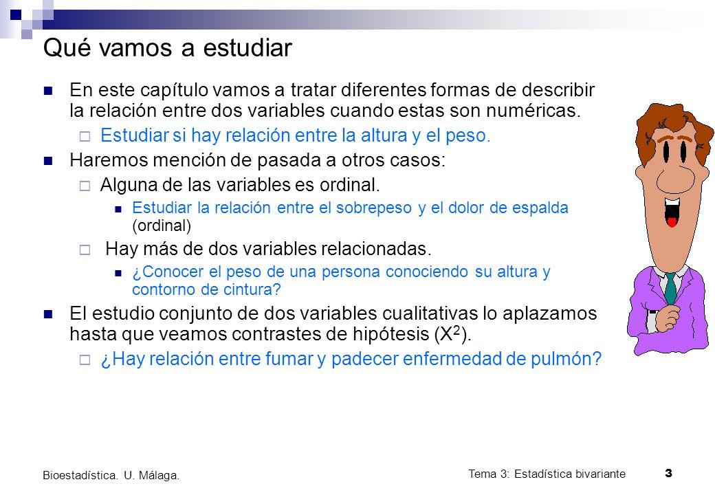 Tema 3: Estadística bivariante 3 Bioestadística. U. Málaga. Qué vamos a estudiar En este capítulo vamos a tratar diferentes formas de describir la rel