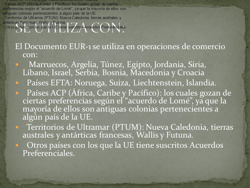 El Documento EUR-1 se utiliza en operaciones de comercio con: Marruecos, Argelia, Túnez, Egipto, Jordania, Siria, Líbano, Israel, Serbia, Bosnia, Mace