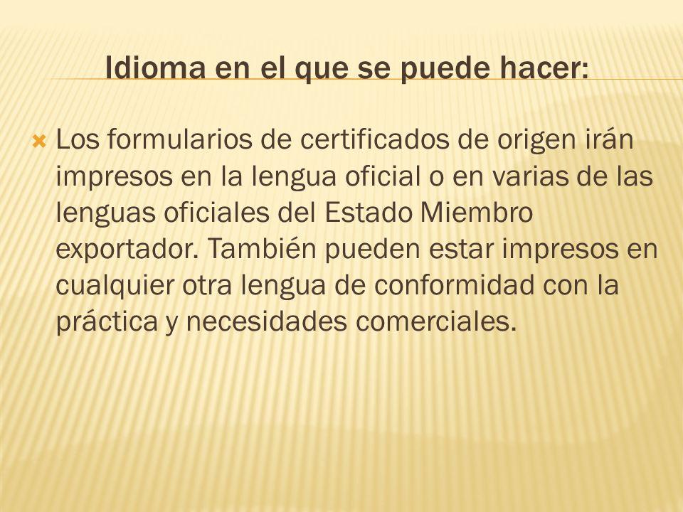 Idioma en el que se puede hacer: Los formularios de certificados de origen irán impresos en la lengua oficial o en varias de las lenguas oficiales del Estado Miembro exportador.