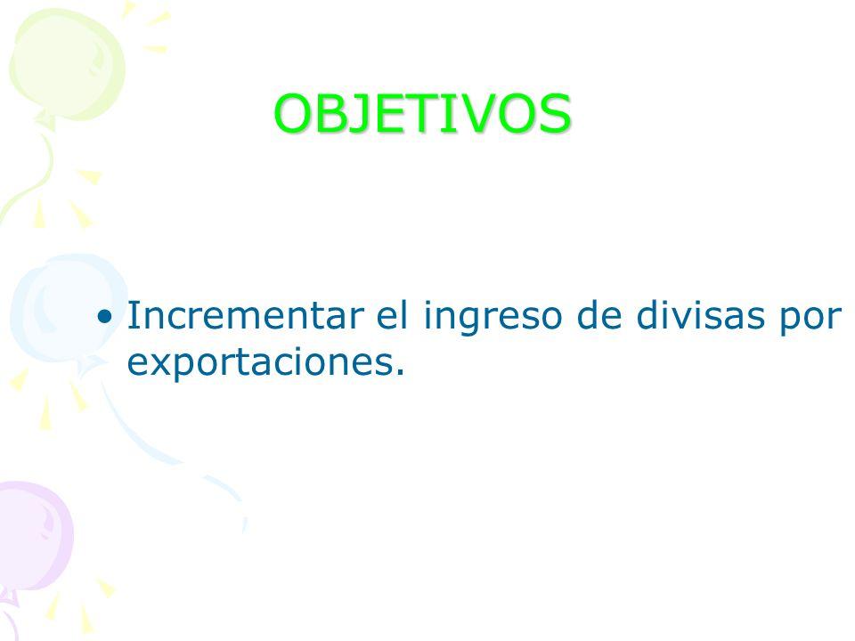 OBJETIVOS Incrementar el ingreso de divisas por exportaciones.