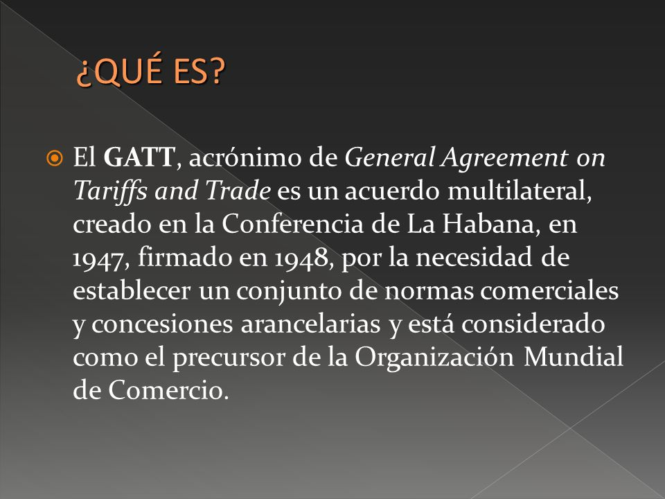 El GATT, acrónimo de General Agreement on Tariffs and Trade es un acuerdo multilateral, creado en la Conferencia de La Habana, en 1947, firmado en 194