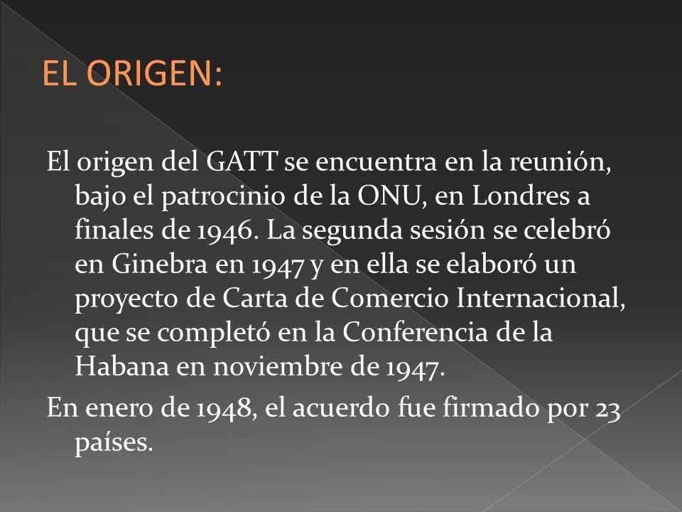 El origen del GATT se encuentra en la reunión, bajo el patrocinio de la ONU, en Londres a finales de 1946. La segunda sesión se celebró en Ginebra en