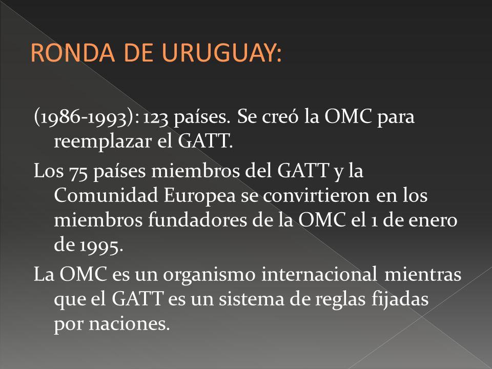 (1986-1993): 123 países. Se creó la OMC para reemplazar el GATT. Los 75 países miembros del GATT y la Comunidad Europea se convirtieron en los miembro