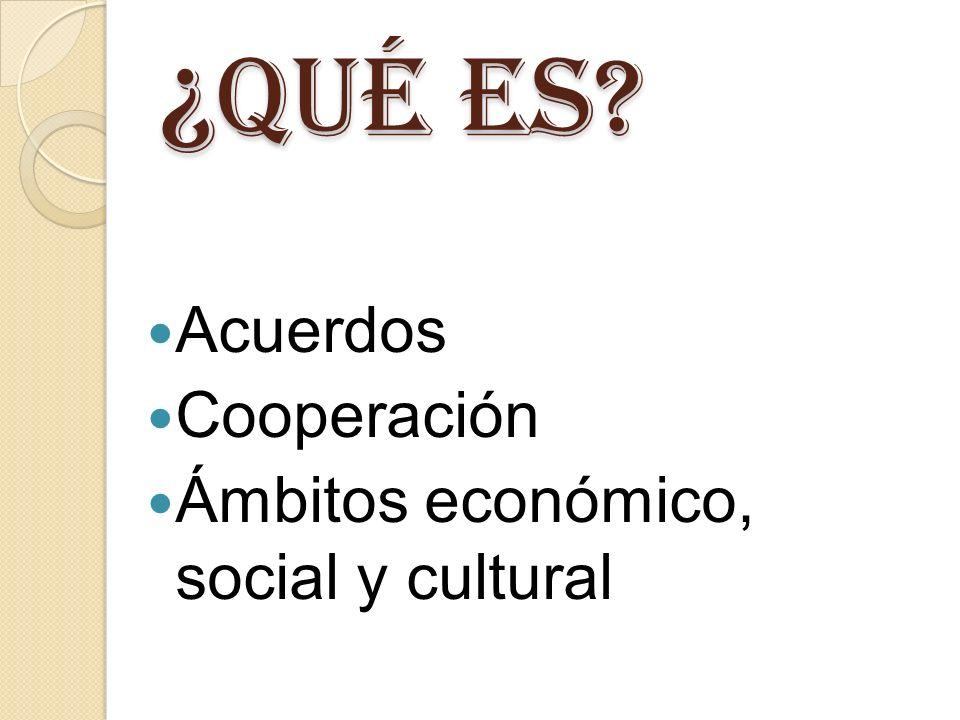 ¿ QUÉ ES Acuerdos Cooperación Ámbitos económico, social y cultural