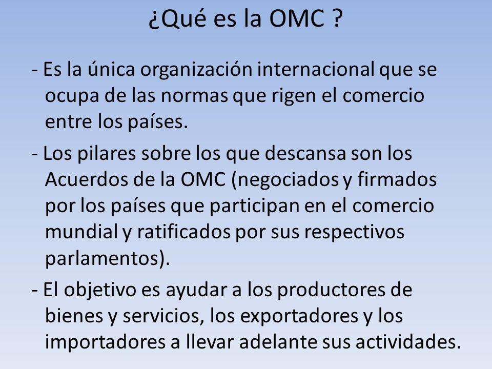 ¿Qué es la OMC ? - Es la única organización internacional que se ocupa de las normas que rigen el comercio entre los países. - Los pilares sobre los q