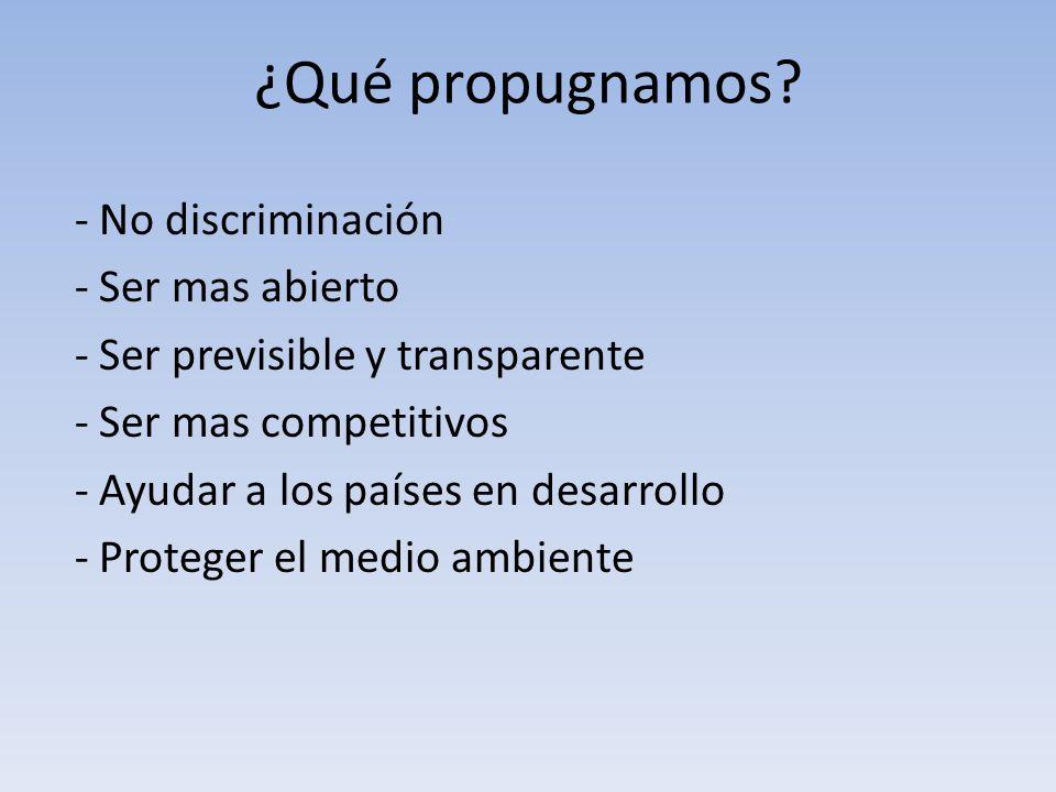 ¿Qué propugnamos? - No discriminación - Ser mas abierto - Ser previsible y transparente - Ser mas competitivos - Ayudar a los países en desarrollo - P