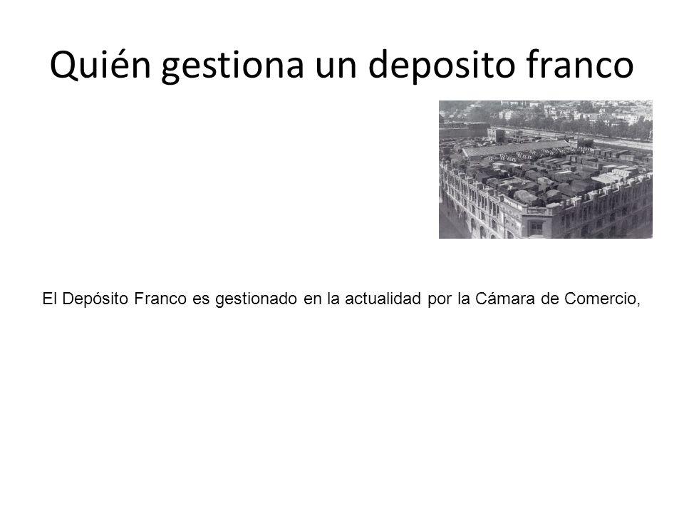 Quién gestiona un deposito franco El Depósito Franco es gestionado en la actualidad por la Cámara de Comercio,