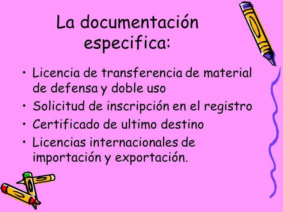 La documentación especifica: Licencia de transferencia de material de defensa y doble uso Solicitud de inscripción en el registro Certificado de ultimo destino Licencias internacionales de importación y exportación.