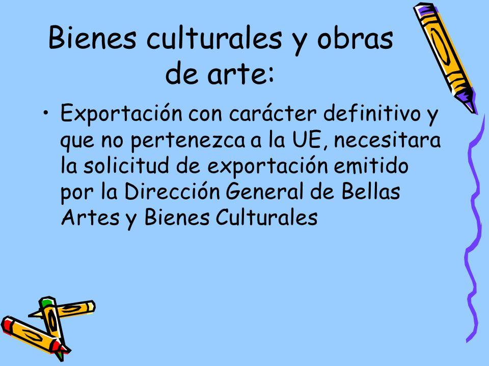 Bienes culturales y obras de arte: Exportación con carácter definitivo y que no pertenezca a la UE, necesitara la solicitud de exportación emitido por la Dirección General de Bellas Artes y Bienes Culturales