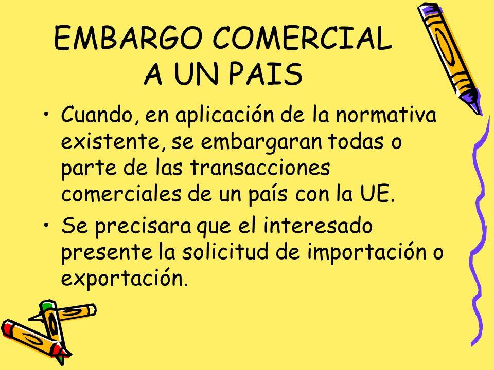 EMBARGO COMERCIAL A UN PAIS Cuando, en aplicación de la normativa existente, se embargaran todas o parte de las transacciones comerciales de un país con la UE.