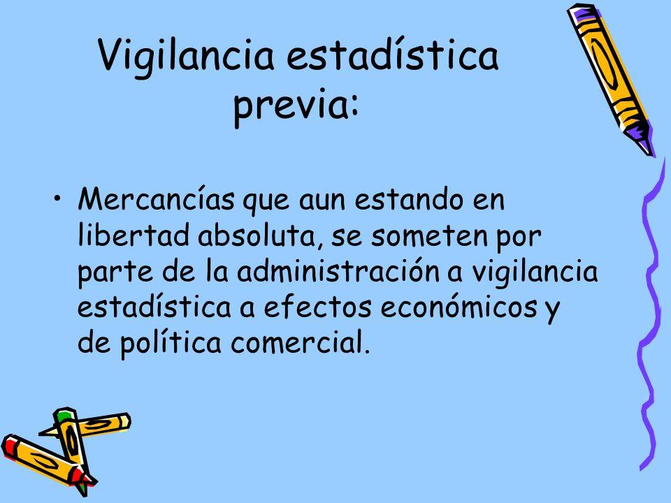 Vigilancia estadística previa: Mercancías que aun estando en libertad absoluta, se someten por parte de la administración a vigilancia estadística a efectos económicos y de política comercial.