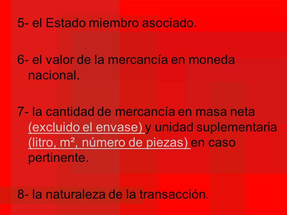 5- el Estado miembro asociado. 6- el valor de la mercancía en moneda nacional. 7- la cantidad de mercancía en masa neta (excluido el envase) y unidad
