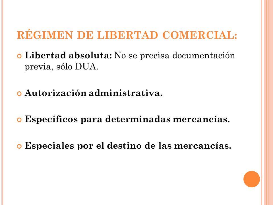 RÉGIMEN DE LIBERTAD COMERCIAL: Libertad absoluta: No se precisa documentación previa, sólo DUA. Autorización administrativa. Específicos para determin