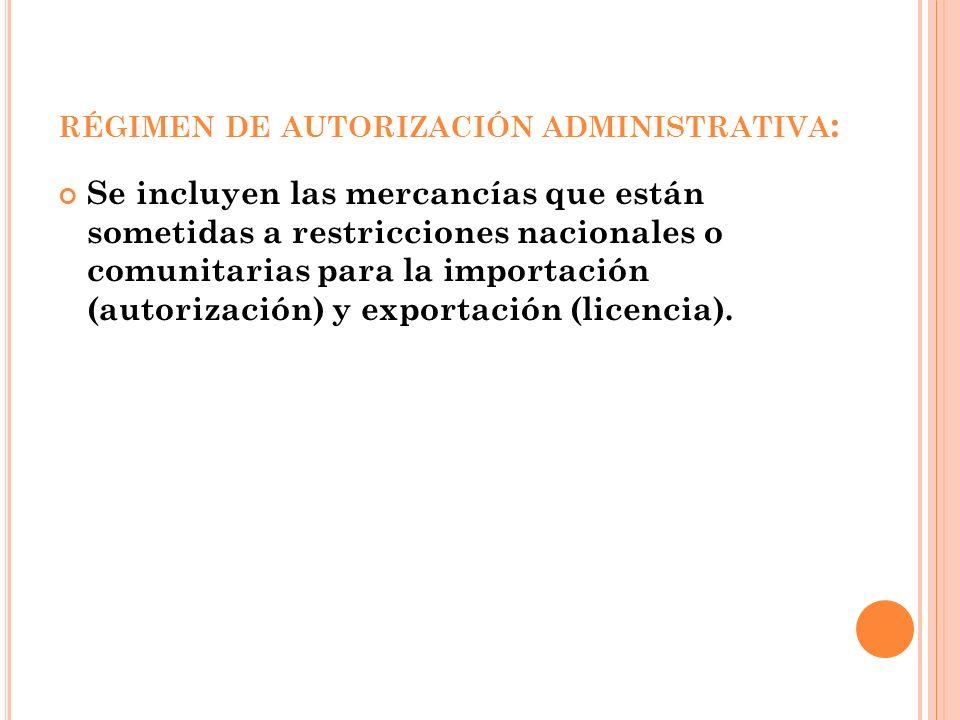 RÉGIMEN DE AUTORIZACIÓN ADMINISTRATIVA : Se incluyen las mercancías que están sometidas a restricciones nacionales o comunitarias para la importación