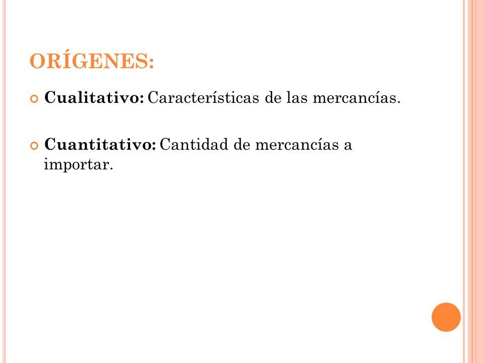 ORÍGENES: Cualitativo: Características de las mercancías. Cuantitativo: Cantidad de mercancías a importar.