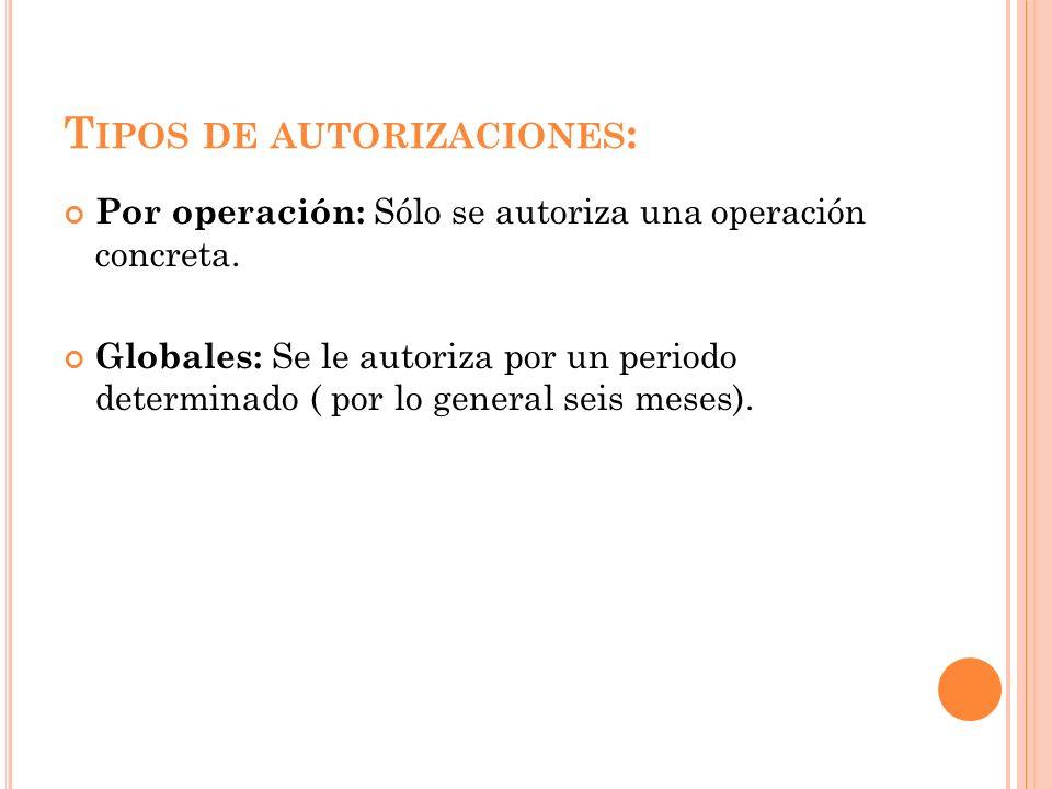 T IPOS DE AUTORIZACIONES : Por operación: Sólo se autoriza una operación concreta. Globales: Se le autoriza por un periodo determinado ( por lo genera