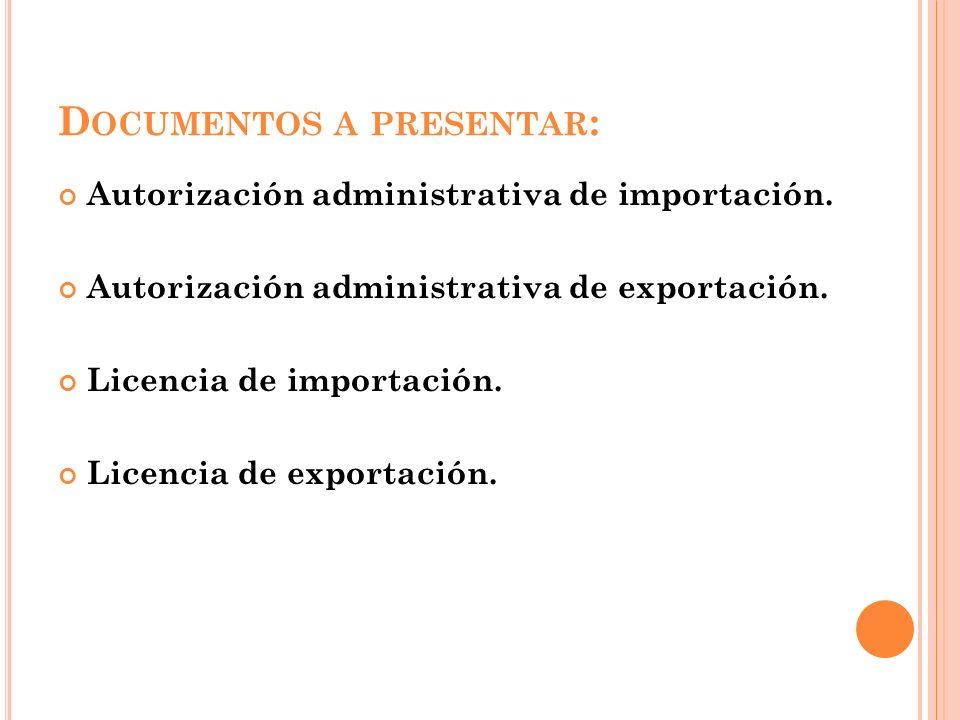 D OCUMENTOS A PRESENTAR : Autorización administrativa de importación. Autorización administrativa de exportación. Licencia de importación. Licencia de