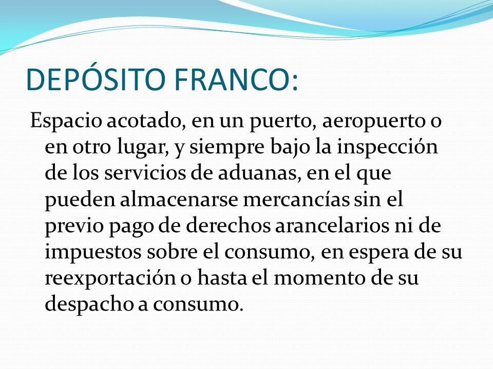 DEPÓSITO FRANCO: Espacio acotado, en un puerto, aeropuerto o en otro lugar, y siempre bajo la inspección de los servicios de aduanas, en el que pueden
