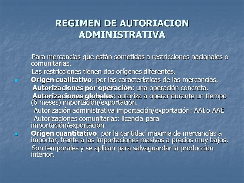 REGIMEN DE AUTORIACION ADMINISTRATIVA Para mercancías que están sometidas a restricciones nacionales o comunitarias. Para mercancías que están sometid