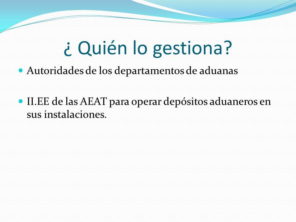 ¿ Quién lo gestiona? Autoridades de los departamentos de aduanas II.EE de las AEAT para operar depósitos aduaneros en sus instalaciones.
