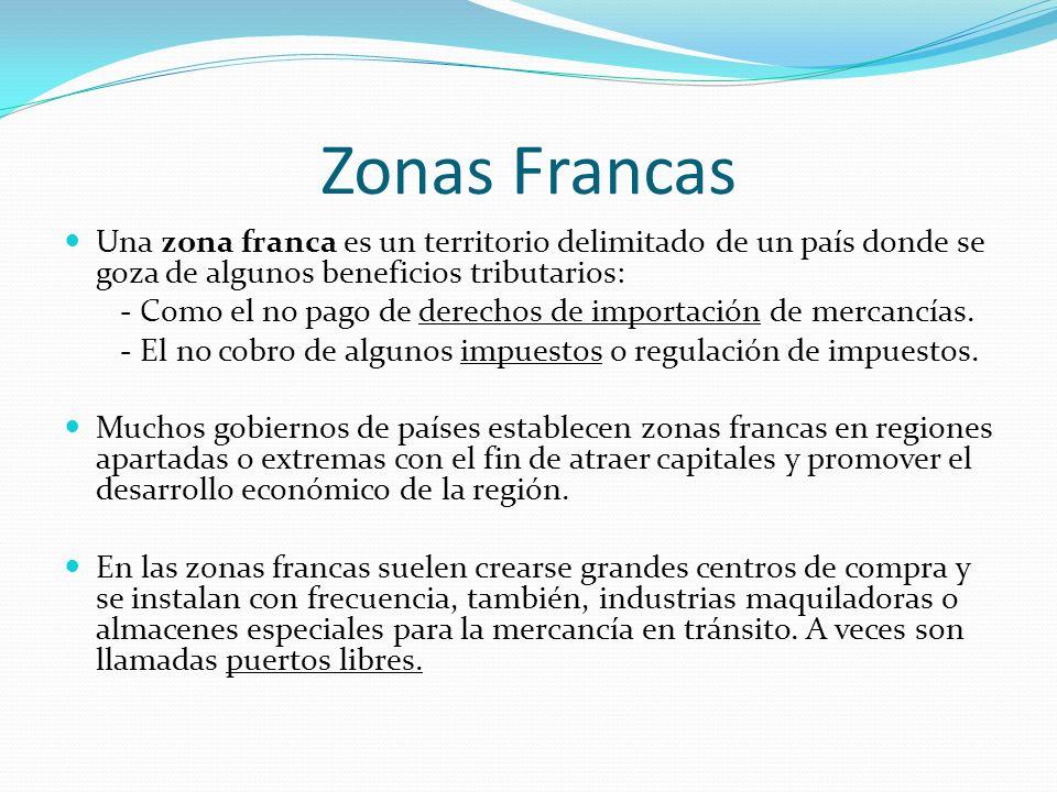 Zonas Francas Una zona franca es un territorio delimitado de un país donde se goza de algunos beneficios tributarios: - Como el no pago de derechos de