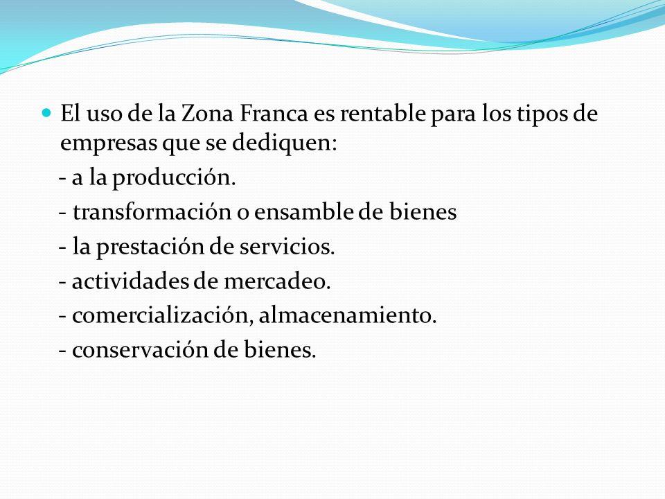 El uso de la Zona Franca es rentable para los tipos de empresas que se dediquen: - a la producción. - transformación o ensamble de bienes - la prestac