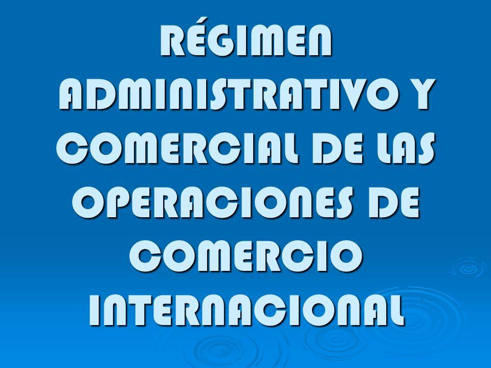 RÉGIMEN ADMINISTRATIVO Y COMERCIAL DE LAS OPERACIONES DE COMERCIO INTERNACIONAL