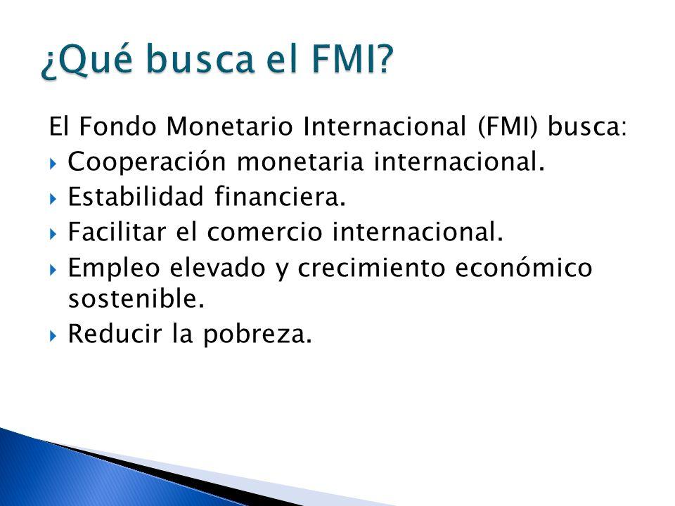 El Fondo Monetario Internacional (FMI) busca: Cooperación monetaria internacional. Estabilidad financiera. Facilitar el comercio internacional. Empleo