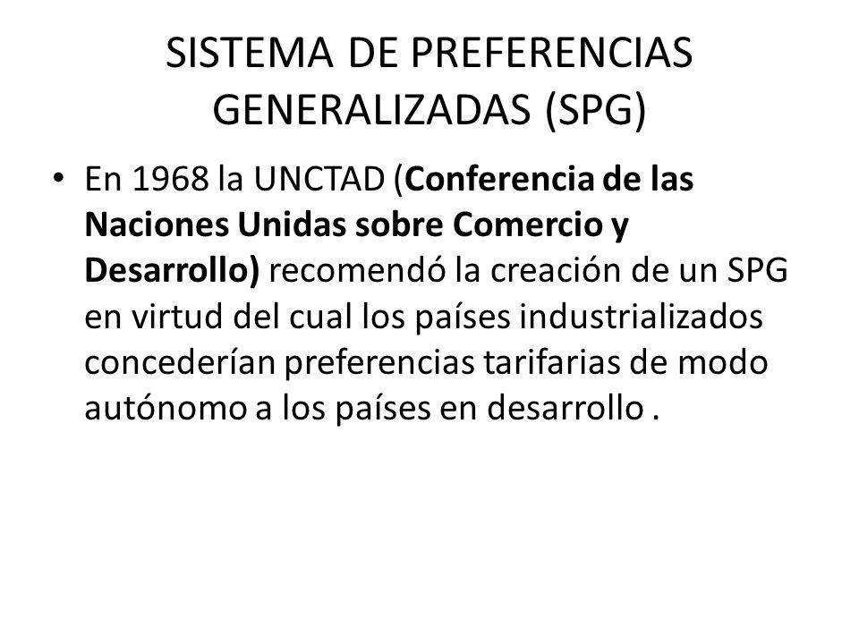 SISTEMA DE PREFERENCIAS GENERALIZADAS (SPG) En 1968 la UNCTAD (Conferencia de las Naciones Unidas sobre Comercio y Desarrollo) recomendó la creación d