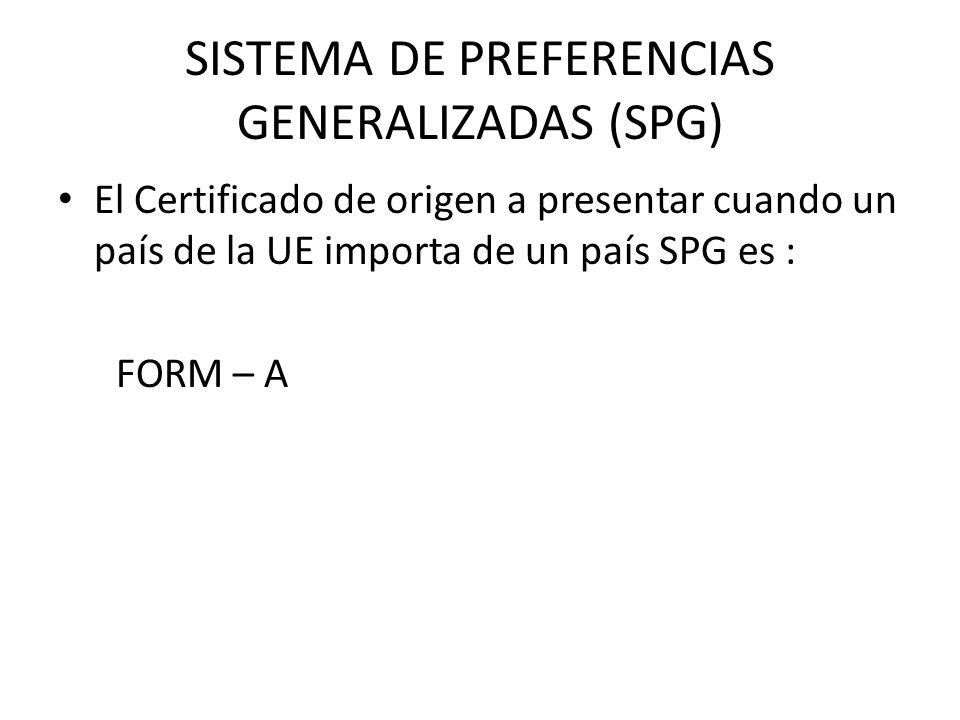SISTEMA DE PREFERENCIAS GENERALIZADAS (SPG) El Certificado de origen a presentar cuando un país de la UE importa de un país SPG es : FORM – A