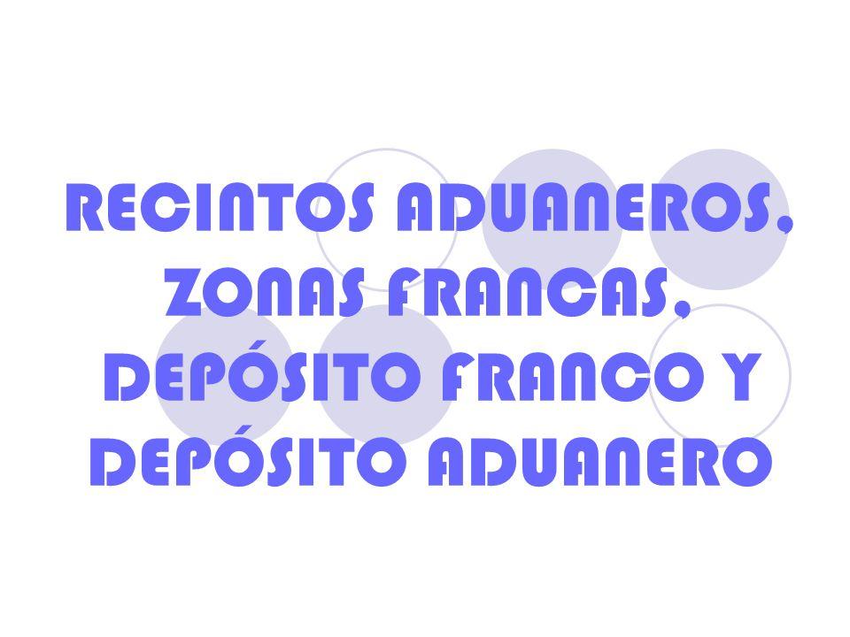 RECINTOS ADUANEROS, ZONAS FRANCAS, DEPÓSITO FRANCO Y DEPÓSITO ADUANERO