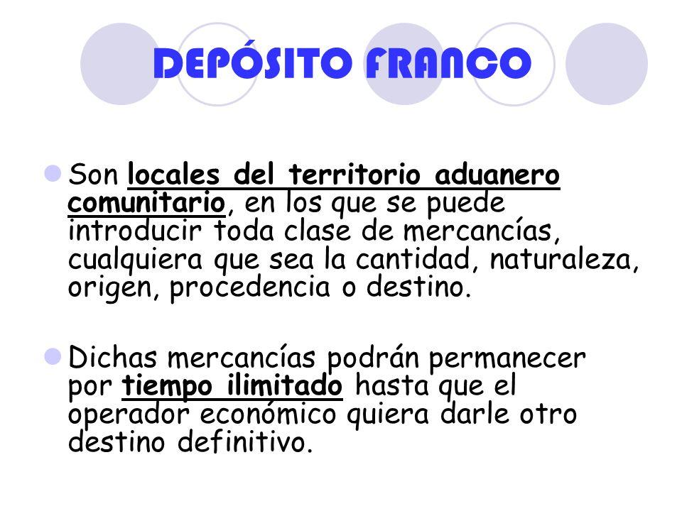 DEPÓSITO FRANCO Son locales del territorio aduanero comunitario, en los que se puede introducir toda clase de mercancías, cualquiera que sea la cantid