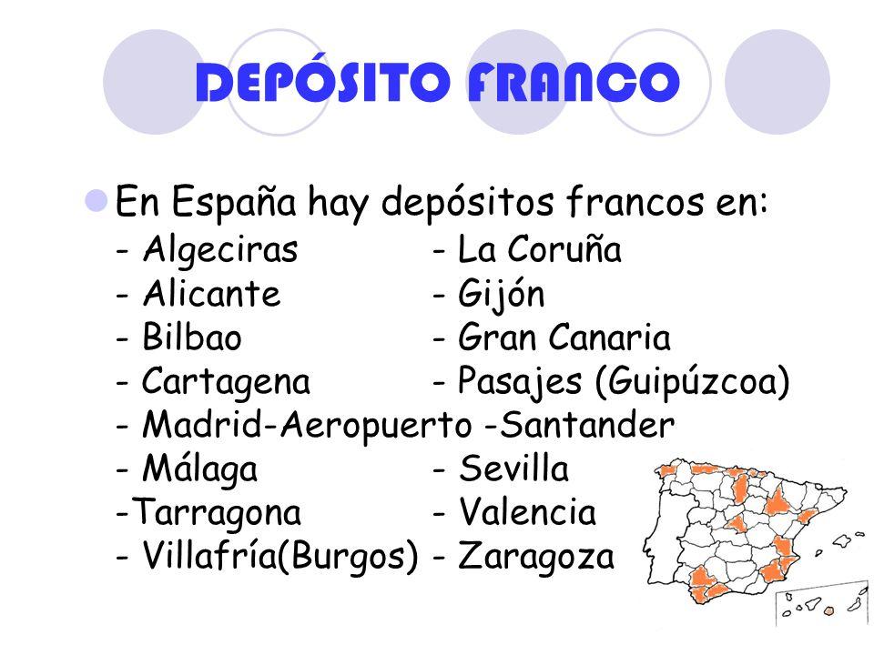DEPÓSITO FRANCO En España hay depósitos francos en: - Algeciras- La Coruña - Alicante- Gijón - Bilbao- Gran Canaria - Cartagena- Pasajes (Guipúzcoa) -
