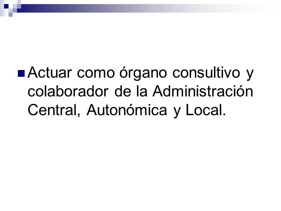 Actuar como órgano consultivo y colaborador de la Administración Central, Autonómica y Local.