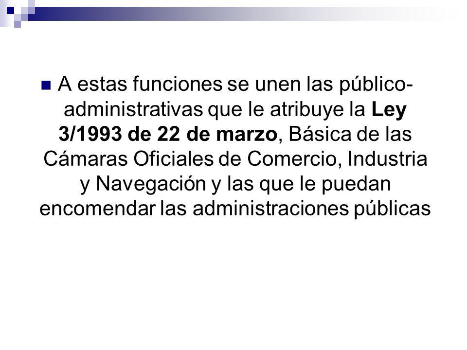 A estas funciones se unen las público- administrativas que le atribuye la Ley 3/1993 de 22 de marzo, Básica de las Cámaras Oficiales de Comercio, Industria y Navegación y las que le puedan encomendar las administraciones públicas