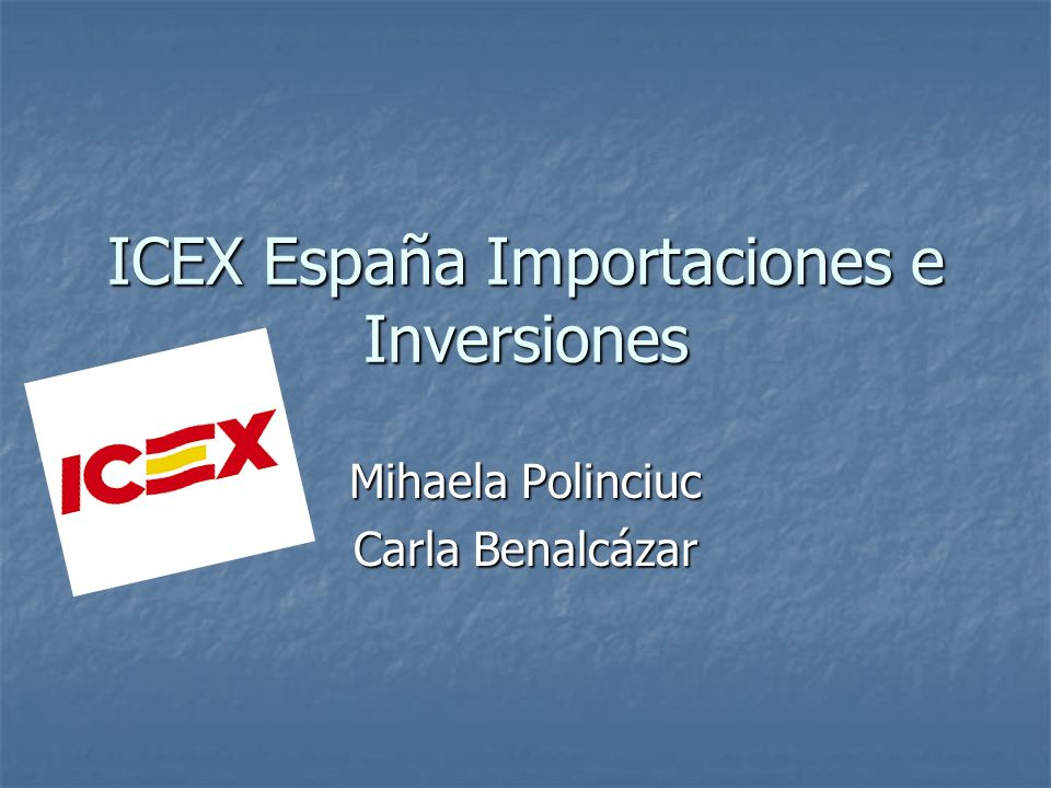 ICEX España Importaciones e Inversiones Mihaela Polinciuc Carla Benalcázar