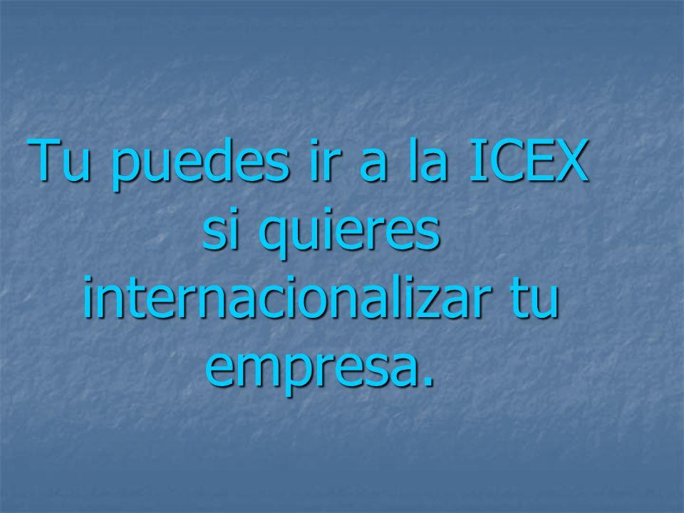 Tu puedes ir a la ICEX si quieres internacionalizar tu empresa.