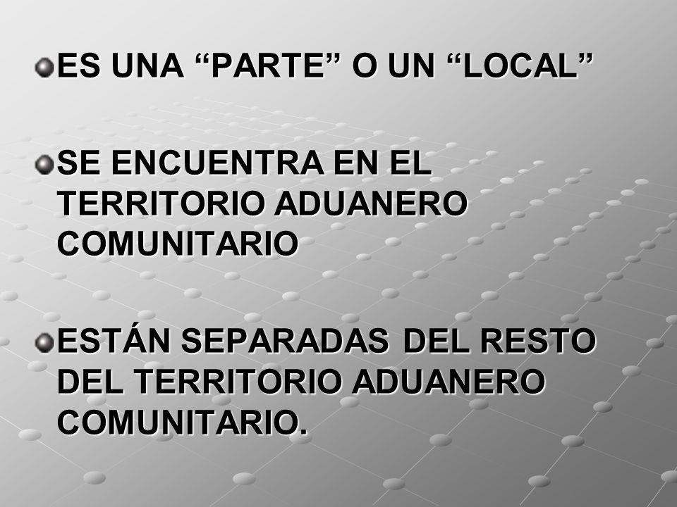 ES UNA PARTE O UN LOCAL SE ENCUENTRA EN EL TERRITORIO ADUANERO COMUNITARIO ESTÁN SEPARADAS DEL RESTO DEL TERRITORIO ADUANERO COMUNITARIO.