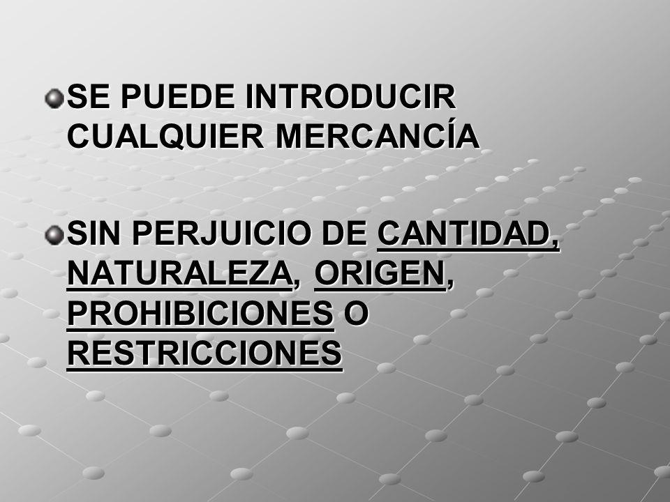 SE PUEDE INTRODUCIR CUALQUIER MERCANCÍA SIN PERJUICIO DE CANTIDAD, NATURALEZA, ORIGEN, PROHIBICIONES O RESTRICCIONES