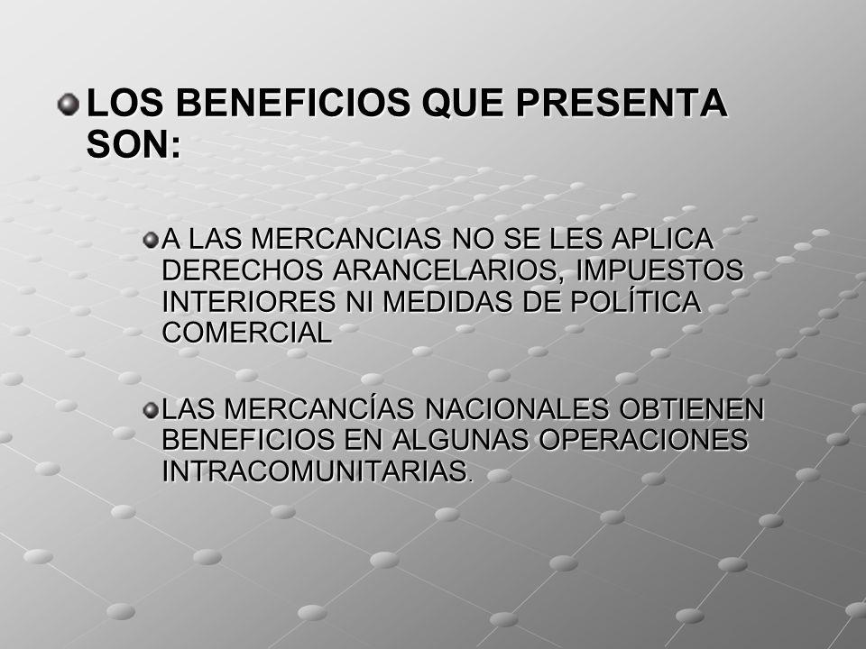 LOS BENEFICIOS QUE PRESENTA SON: A LAS MERCANCIAS NO SE LES APLICA DERECHOS ARANCELARIOS, IMPUESTOS INTERIORES NI MEDIDAS DE POLÍTICA COMERCIAL LAS ME