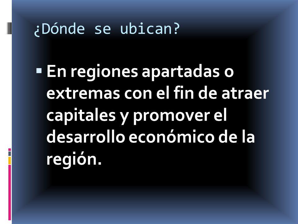 ¿Dónde se ubican? En regiones apartadas o extremas con el fin de atraer capitales y promover el desarrollo económico de la región.