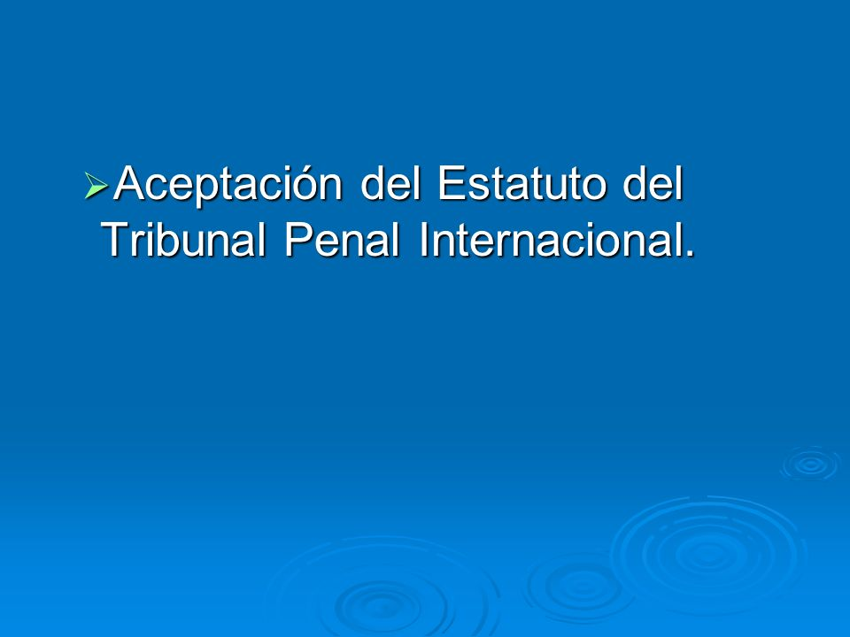 Aceptación del Estatuto del Tribunal Penal Internacional. Aceptación del Estatuto del Tribunal Penal Internacional.