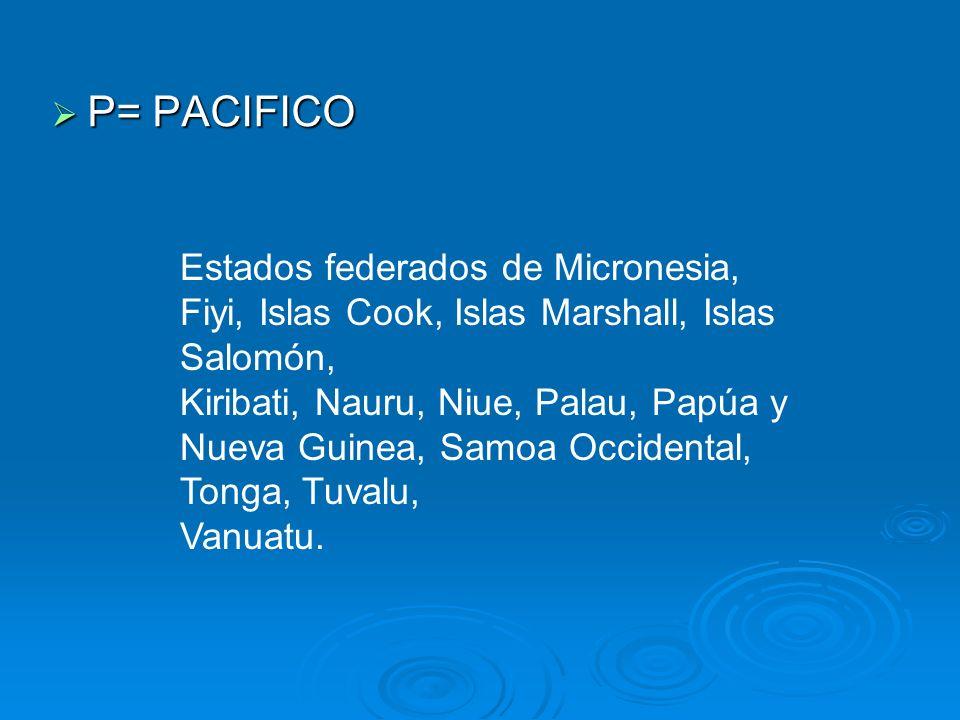 P= PACIFICO P= PACIFICO Estados federados de Micronesia, Fiyi, Islas Cook, Islas Marshall, Islas Salomón, Kiribati, Nauru, Niue, Palau, Papúa y Nueva